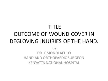 TITLE OUTCOME OF WOUND COVER IN DEGLOVING INJURIES OF THE HAND. BY DR. OMONDI AFULO HAND AND ORTHOPAEDIC SURGEON KENYATTA NATIONAL HOSPITAL.