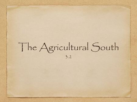 The Agricultural South 3.2. Big Ideas MAIN IDEA: In the Southern colonies a predominately agricultural society developed. WHY IT MATTERS NOW: The modern.