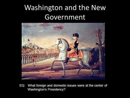 Washington and the New Government EQ: What foreign and domestic issues were at the center of Washington's Presidency?