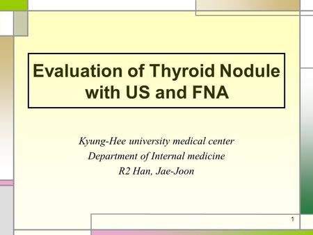 1 Evaluation of Thyroid Nodule with US and FNA Kyung-Hee university medical center Department of Internal medicine R2 Han, Jae-Joon.