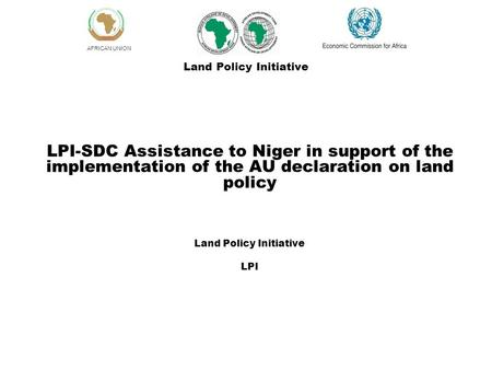 AFRICAN UNION LPI-SDC Assistance to Niger in support of the implementation of the AU declaration on land policy Land Policy Initiative LPI Land Policy.
