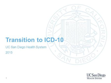 1 Transition to ICD-10 UC San Diego Health System 2015.
