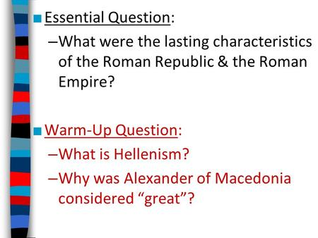 ■ Essential Question: – What were the lasting characteristics of the Roman Republic & the Roman Empire? ■ Warm-Up Question: – What is Hellenism? – Why.