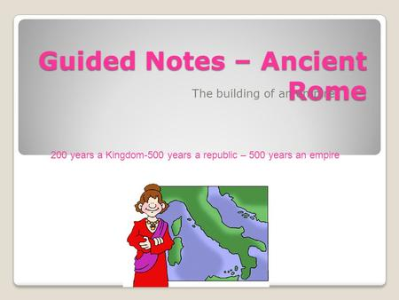 Guided Notes – Ancient Rome The building of an empire 200 years a Kingdom-500 years a republic – 500 years an empire.