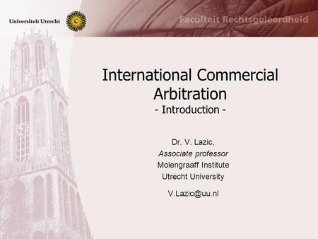 International Commercial Arbitration - Introduction - Dr. V. Lazic, Associate professor Molengraaff Institute Utrecht University