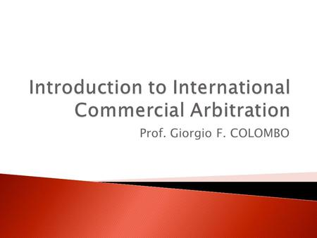 Prof. Giorgio F. COLOMBO. Lesson n.2  International Commercial Arbitration is a private form of adjudication by which entities involved in commercial.