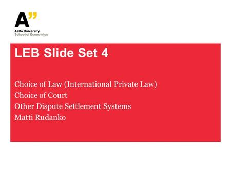 LEB Slide Set 4 Choice of Law (International Private Law) Choice of Court Other Dispute Settlement Systems Matti Rudanko.