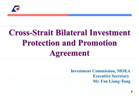 0 Cross-Strait Bilateral Investment Protection and Promotion Agreement Investment Commission, MOEA Executive Secretary Mr. Fan Liang-Tung.