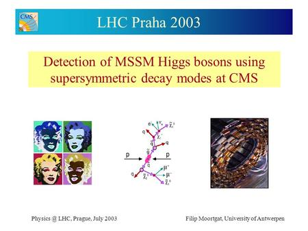 LHC, Prague, July 2003Filip Moortgat, University of Antwerpen LHC Praha 2003 Detection of MSSM Higgs bosons using supersymmetric decay modes.