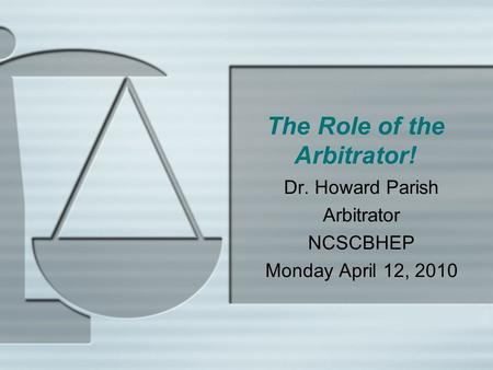 The Role of the Arbitrator! Dr. Howard Parish Arbitrator NCSCBHEP Monday April 12, 2010.
