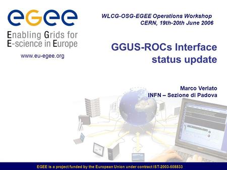 EGEE is a project funded by the European Union under contract IST-2003-508833 GGUS-ROCs Interface status update Marco Verlato INFN – Sezione di Padova.