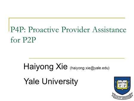 P4P: Proactive Provider Assistance for P2P Haiyong Xie Yale University.