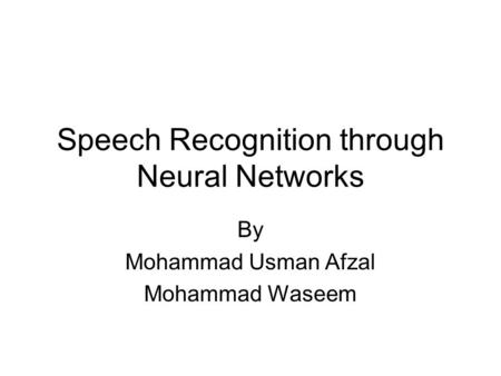 Speech Recognition through Neural Networks By Mohammad Usman Afzal Mohammad Waseem.