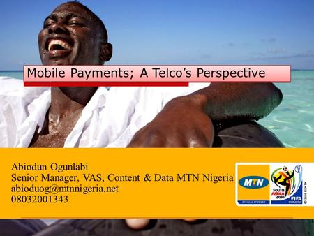 Abiodun Ogunlabi Senior Manager, VAS, Content & Data MTN Nigeria 08032001343 Mobile Payments; A Telco's Perspective.