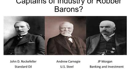 Captains of Industry or Robber Barons? John D. RockefellerAndrew CarnegieJP Morgan Standard Oil U.S. Steel Banking and Investment.