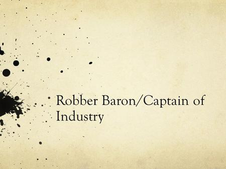 Robber Baron/Captain of Industry. In Groups: Fill out the form for your assigned Individual. Be prepared to share your information with the class. Make.