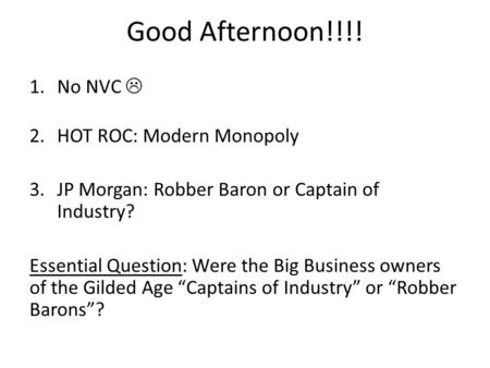 Good Afternoon!!!! 1.No NVC  2.HOT ROC: Modern Monopoly 3.JP Morgan: Robber Baron or Captain of Industry? Essential Question: Were the Big Business owners.