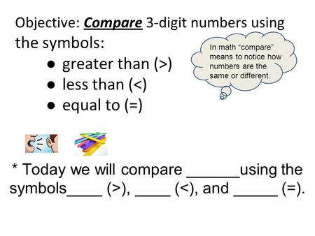 Objective: Compare 3-digit numbers using the symbols: ● greater than (>) ● less than (<) ● equal to (=) * Today we will compare ______using the symbols____.