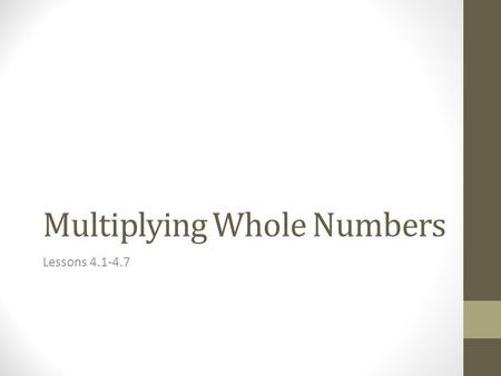 Multiplying Whole Numbers Lessons 4.1-4.7. Math Vocabulary multiply – to add a # to itself one or more times e.x. 2 + 2 + 2 + 2 + 2 = 10 OR 2(5) = 10.