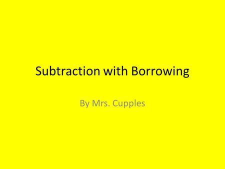 Subtraction with Borrowing By Mrs. Cupples. 574 - 396 So let's say that we start with the following math problem…