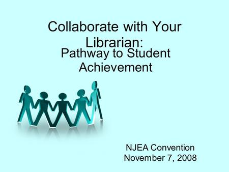 Collaborate with Your Librarian: Pathway to Student Achievement NJEA Convention November 7, 2008.