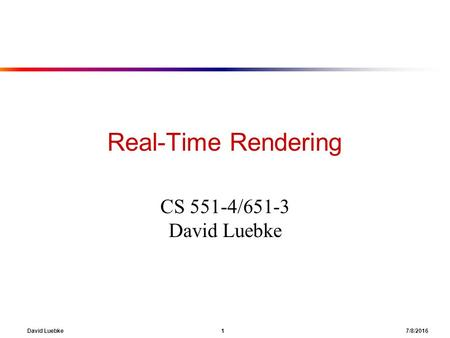 David Luebke 1 7/8/2016 Real-Time Rendering CS 551-4/651-3 David Luebke.