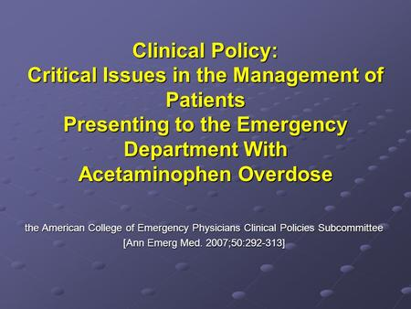 Clinical Policy: Critical Issues in the Management of Patients Presenting to the Emergency Department With Acetaminophen Overdose the American College.