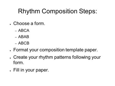 Rhythm Composition Steps: ● Choose a form. – ABCA – ABAB – ABCB ● Format your composition template paper. ● Create your rhythm patterns following your.