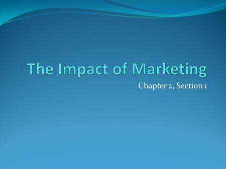 Chapter 2, Section 1. Ways that Marketing helps People and Society… Can you think of any ways that marketing makes our lives better or easier?