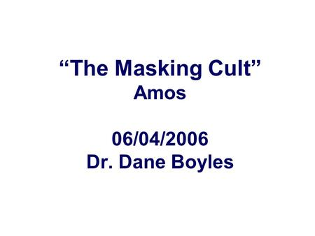 """The Masking Cult"" Amos 06/04/2006 Dr. Dane Boyles."