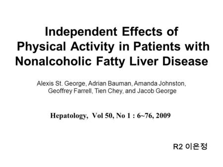 Independent Effects of Physical Activity in Patients with Nonalcoholic Fatty Liver Disease Hepatology, Vol 50, No 1 : 6~76, 2009 Alexis St. George, Adrian.