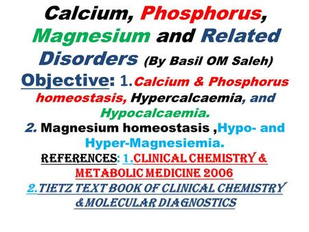 Calcium, Phosphorus, Magnesium and Related Disorders (By Basil OM Saleh) Objective: 1. Calcium & Phosphorus homeostasis, Hypercalcaemia, and Hypocalcaemia.