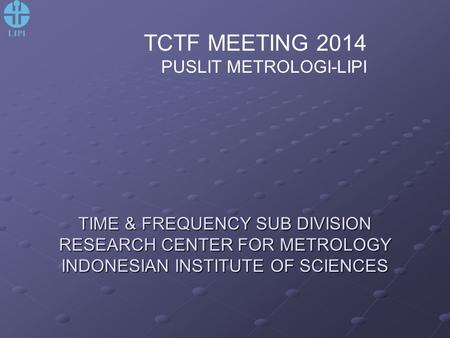 TIME & FREQUENCY SUB DIVISION RESEARCH CENTER FOR METROLOGY INDONESIAN INSTITUTE OF SCIENCES TCTF MEETING 2014 PUSLIT METROLOGI-LIPI.