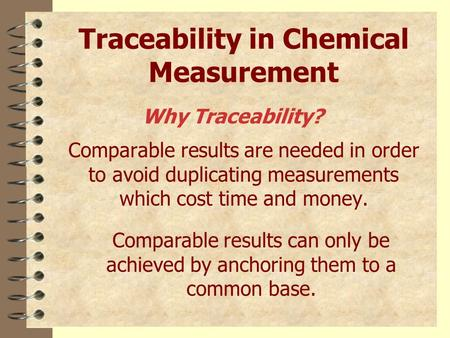 Traceability in Chemical Measurement Comparable results are needed in order to avoid duplicating measurements which cost time and money. Comparable results.