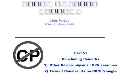 Chris Parkes University of Manchester Part VI Concluding Remarks 1)Other flavour physics / CPV searches 2)Overall Constraints on CKM Triangle.
