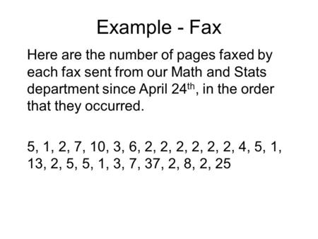 Example - Fax Here are the number of pages faxed by each fax sent from our Math and Stats department since April 24 th, in the order that they occurred.