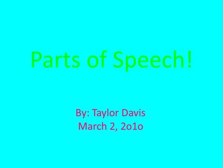 By: Taylor Davis March 2, 2o1o Parts of Speech!. Noun- A Person, place, thing, or idea. EX: My house is just down the street.