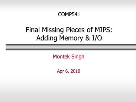 1 COMP541 Final Missing Pieces of MIPS: Adding Memory & I/O Montek Singh Apr 6, 2010.