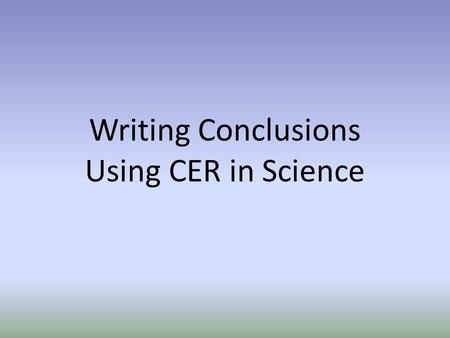 Writing Conclusions Using CER in Science. What are the parts of a Conclusion? CLAIM EVIDENCE REASONING or….CER.