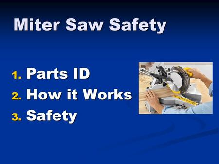 Miter Saw Safety 1. Parts ID 2. How it Works 3. Safety.