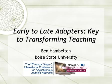 Early to Late Adopters: Key to Transforming Teaching Ben Hambelton Boise State University.