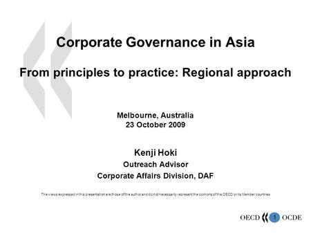 1 Corporate Governance in Asia From principles to practice: Regional approach Melbourne, Australia 23 October 2009 Kenji Hoki Outreach Advisor Corporate.