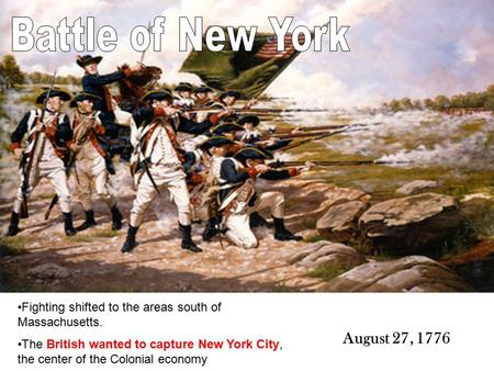 Fighting shifted to the areas south of Massachusetts. The British wanted to capture New York City, the center of the Colonial economy August 27, 1776.