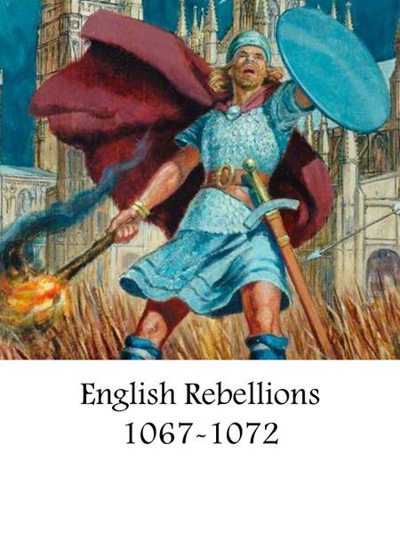 English Rebellions 1067-1072. Leading Normans 1067-71 King William I: Commander of Norman field army, in action throughout 1069-71 Queen Matilda: Crowned.