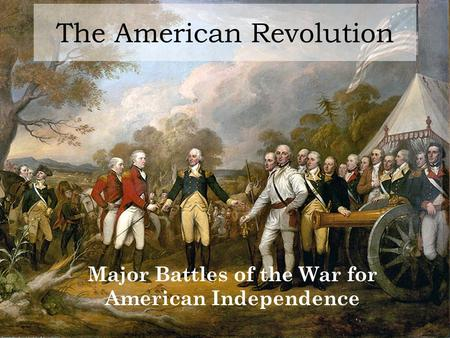 The American Revolution Major Battles of the War for American Independence.