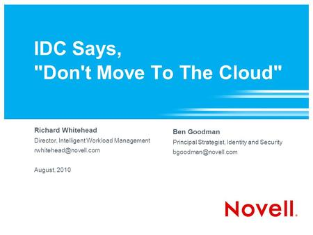 IDC Says, Don't Move To The Cloud Richard Whitehead Director, Intelligent Workload Management August, 2010 Ben Goodman Principal.