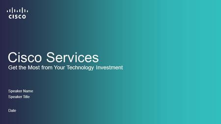 Speaker Name Speaker Title Date Get the Most from Your Technology Investment Cisco Services.