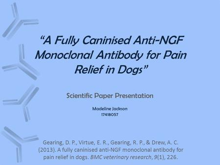 """A Fully Caninised Anti-NGF Monoclonal Antibody for Pain Relief in Dogs"" Scientific Paper Presentation Madeline Jackson 17418057 Gearing, D. P., Virtue,"