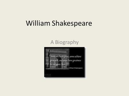 William Shakespeare A Biography. William Shakespeare The information we have about Shakespeare was taken from parish registers, municipal archives, legal.