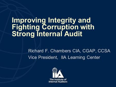 Improving Integrity and Fighting Corruption with Strong Internal Audit Richard F. Chambers CIA, CGAP, CCSA Vice President, IIA Learning Center.
